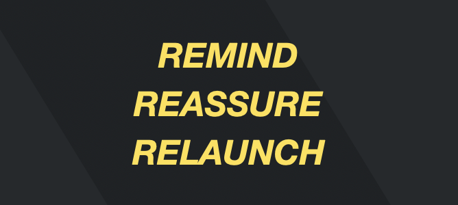 Three R's - remind, reassure, relaunch